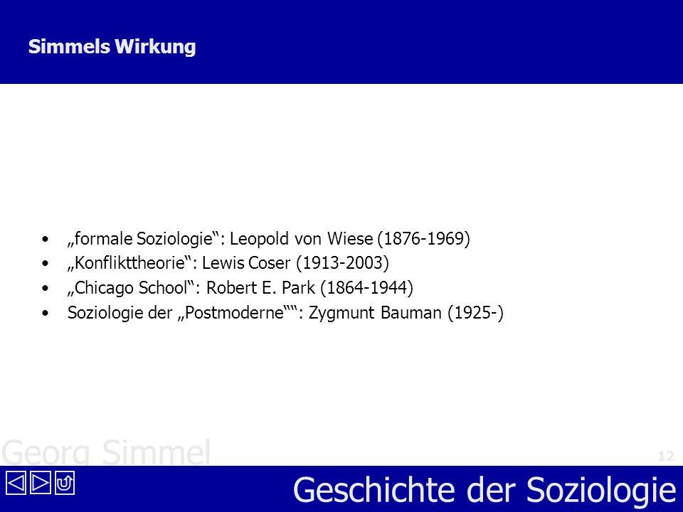 Georg Simmel Geschichte der Soziologie 12 Simmels Wirkung formale Soziologie: Leopold von Wiese (1876-1969) Konflikttheorie: Lewis Coser (1913-2003) C