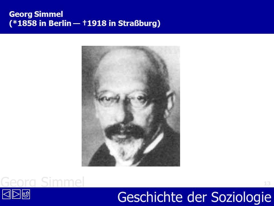 Georg Simmel Geschichte der Soziologie 13 Georg Simmel (*1858 in Berlin 1918 in Straßburg)