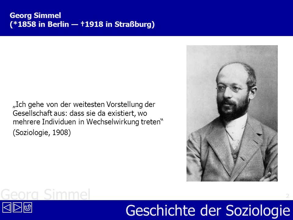 Georg Simmel Geschichte der Soziologie 2 Georg Simmel (*1858 in Berlin 1918 in Straßburg) Ich gehe von der weitesten Vorstellung der Gesellschaft aus: