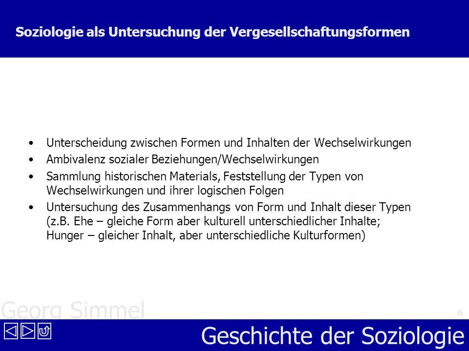 Georg Simmel Geschichte der Soziologie 6 Soziologie als Untersuchung der Vergesellschaftungsformen Unterscheidung zwischen Formen und Inhalten der Wec