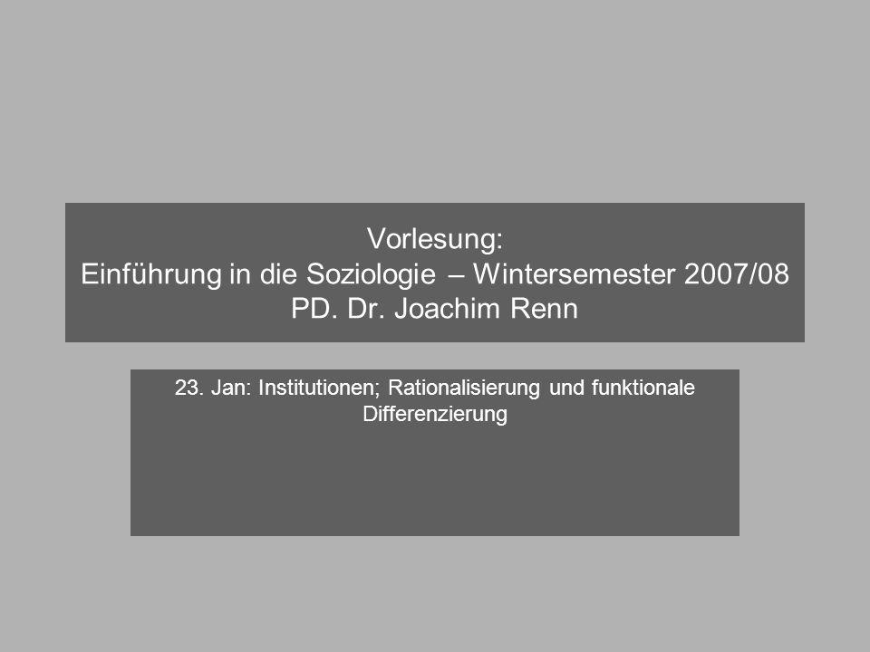 Vorlesung: Einführung in die Soziologie – Wintersemester 2007/08 PD. Dr. Joachim Renn 23. Jan: Institutionen; Rationalisierung und funktionale Differe