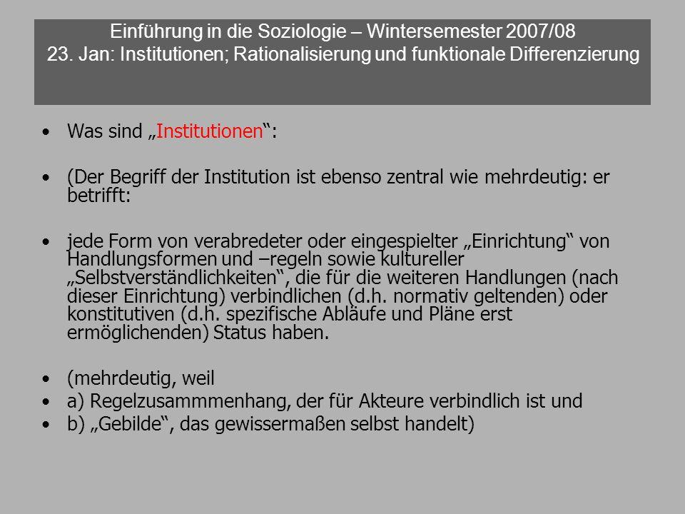 Einführung in die Soziologie – Wintersemester 2007/08 23. Jan: Institutionen; Rationalisierung und funktionale Differenzierung Was sind Institutionen: