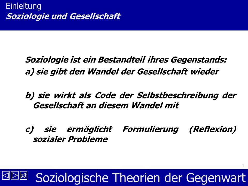 Soziologische Theorien der Gegenwart 1 Einleitung Soziologie und Gesellschaft Soziologie ist ein Bestandteil ihres Gegenstands: a) sie gibt den Wandel der Gesellschaft wieder b) sie wirkt als Code der Selbstbeschreibung der Gesellschaft an diesem Wandel mit c) sie ermöglicht Formulierung (Reflexion) sozialer Probleme