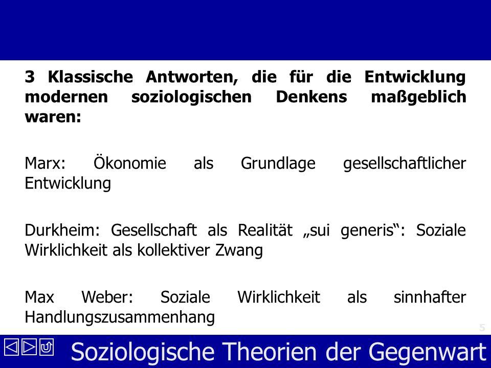 Soziologische Theorien der Gegenwart 5 3 Klassische Antworten, die für die Entwicklung modernen soziologischen Denkens maßgeblich waren: Marx: Ökonomie als Grundlage gesellschaftlicher Entwicklung Durkheim: Gesellschaft als Realität sui generis: Soziale Wirklichkeit als kollektiver Zwang Max Weber: Soziale Wirklichkeit als sinnhafter Handlungszusammenhang