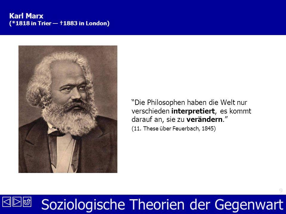 Soziologische Theorien der Gegenwart 9 Karl Marx (*1818 in Trier 1883 in London) Die Philosophen haben die Welt nur verschieden interpretiert, es kommt darauf an, sie zu verändern.