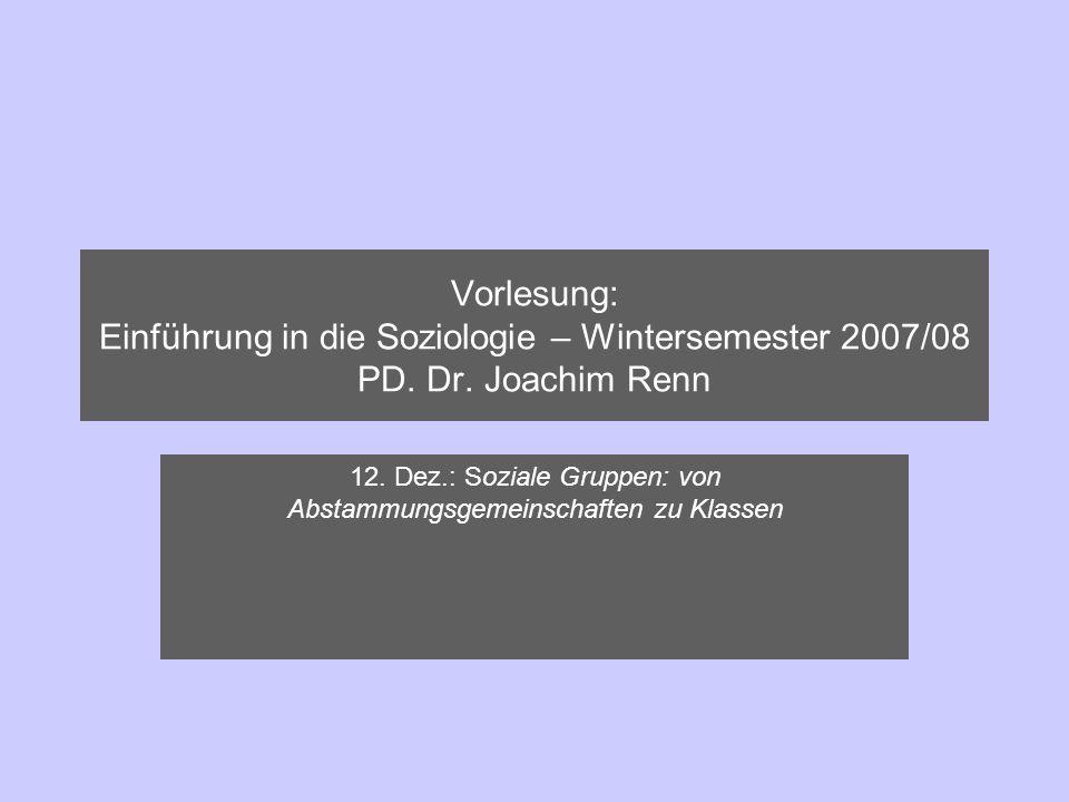 Vorlesung: Einführung in die Soziologie – Wintersemester 2007/08 PD. Dr. Joachim Renn 12. Dez.: Soziale Gruppen: von Abstammungsgemeinschaften zu Klas