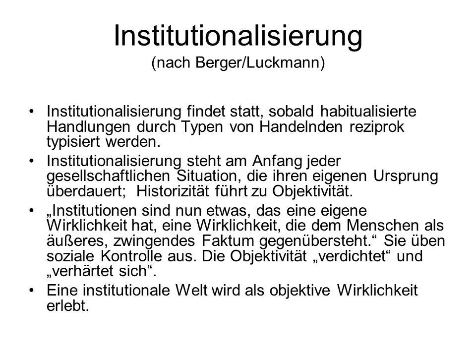 Institutionalisierung (nach Berger/Luckmann) Institutionalisierung findet statt, sobald habitualisierte Handlungen durch Typen von Handelnden reziprok