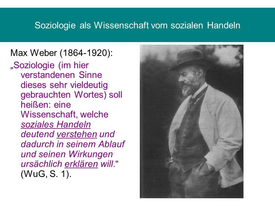 Soziologie als Wissenschaft vom sozialen Handeln Max Weber (1864-1920): Soziologie (im hier verstandenen Sinne dieses sehr vieldeutig gebrauchten Wort