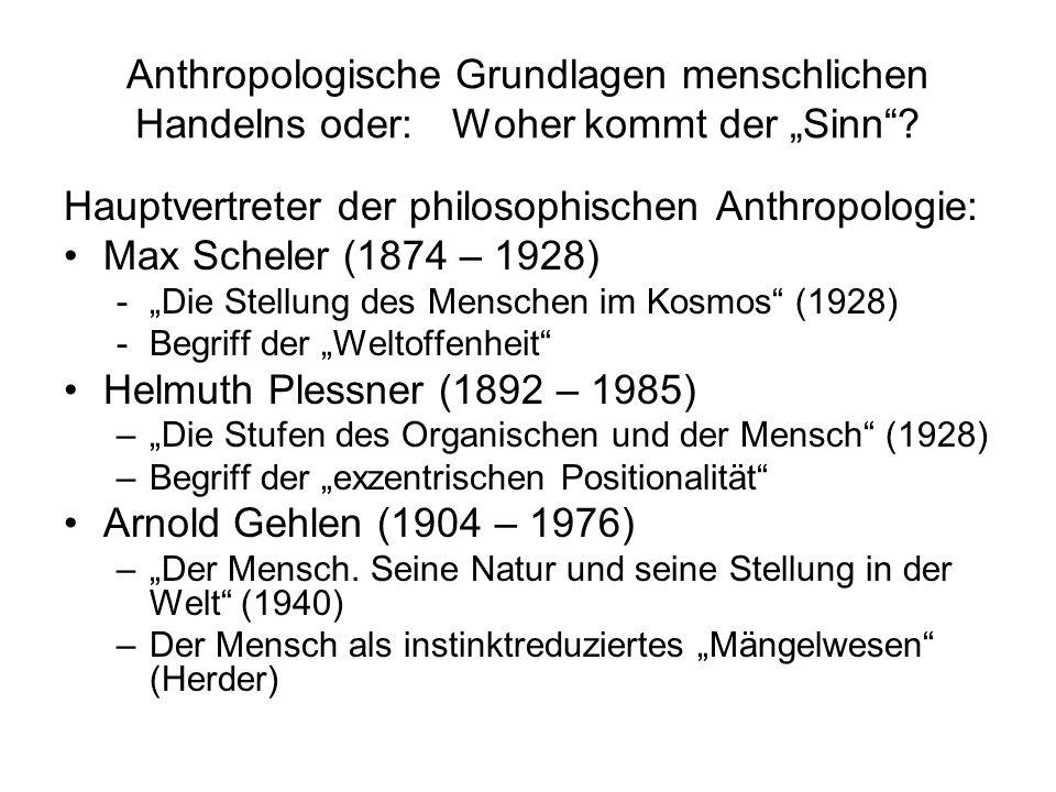 Anthropologische Grundlagen menschlichen Handelns oder: Woher kommt der Sinn? Hauptvertreter der philosophischen Anthropologie: Max Scheler (1874 – 19