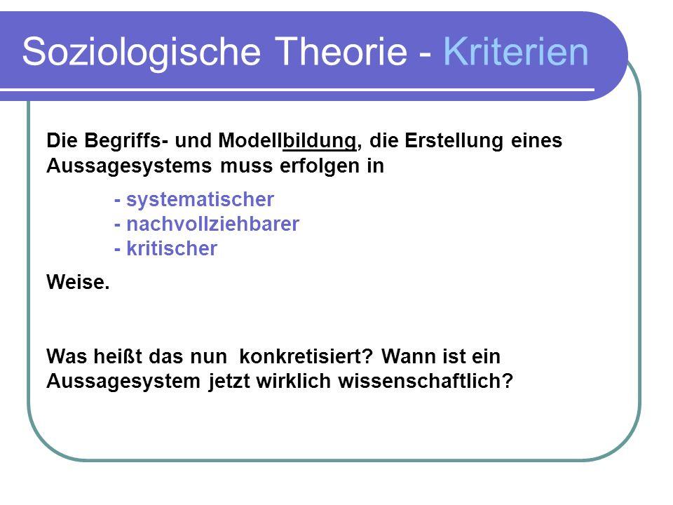 Soziologische Theorie - Kriterien Die Begriffs- und Modellbildung, die Erstellung eines Aussagesystems muss erfolgen in - systematischer - nachvollziehbarer - kritischer Weise.