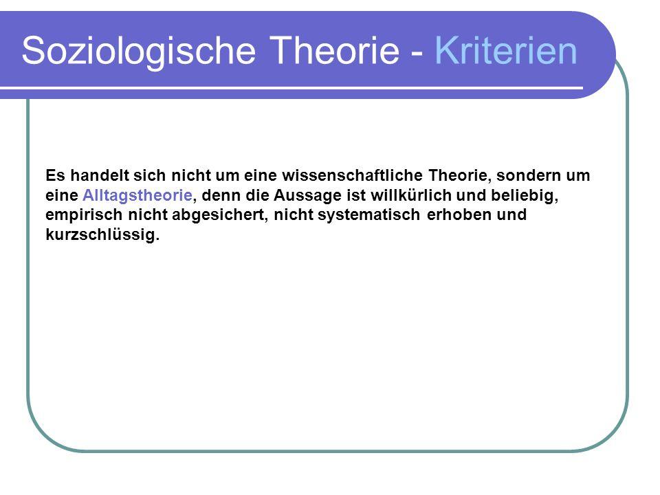 Soziologische Theorie - Kriterien Es handelt sich nicht um eine wissenschaftliche Theorie, sondern um eine Alltagstheorie, denn die Aussage ist willkürlich und beliebig, empirisch nicht abgesichert, nicht systematisch erhoben und kurzschlüssig.