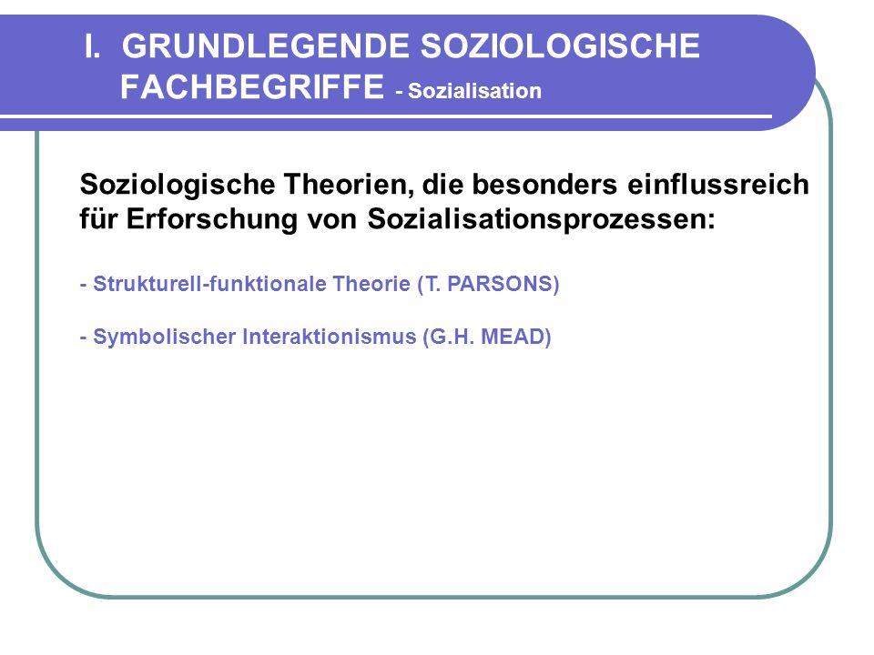 I. GRUNDLEGENDE SOZIOLOGISCHE FACHBEGRIFFE - Sozialisation Soziologische Theorien, die besonders einflussreich für Erforschung von Sozialisationsproze