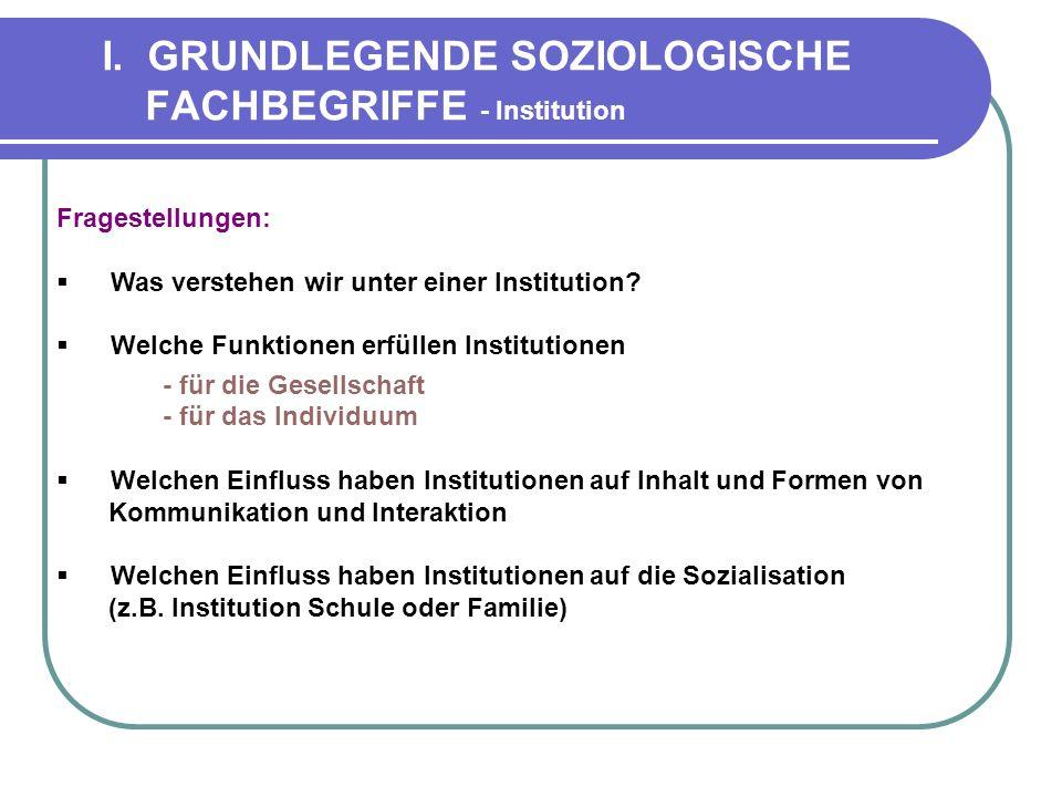 I. GRUNDLEGENDE SOZIOLOGISCHE FACHBEGRIFFE - Institution Fragestellungen: Was verstehen wir unter einer Institution? Welche Funktionen erfüllen Instit
