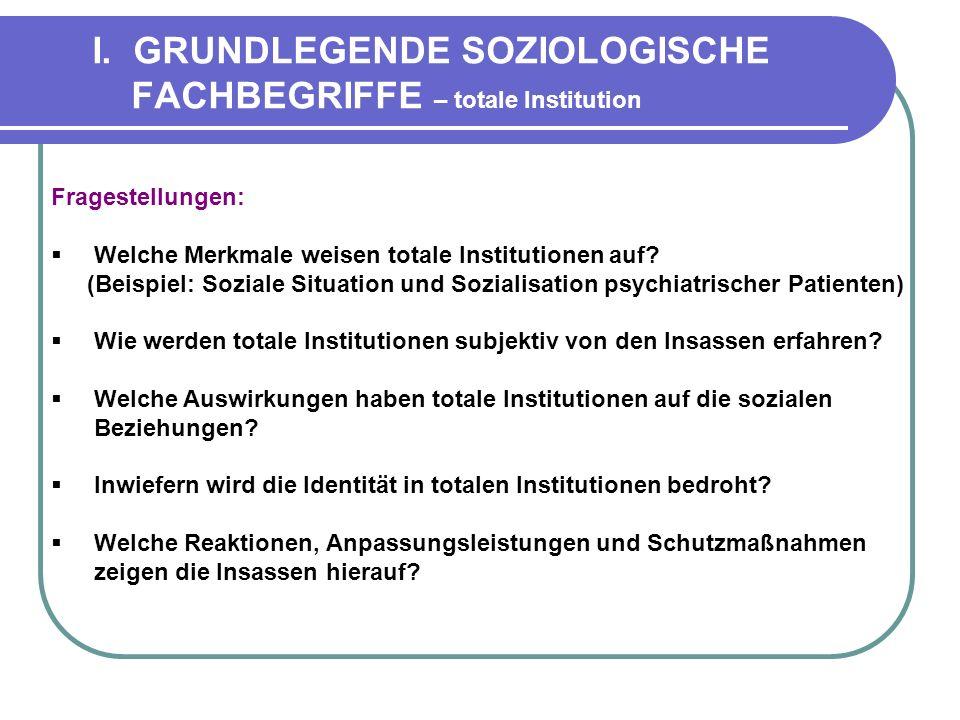 I. GRUNDLEGENDE SOZIOLOGISCHE FACHBEGRIFFE – totale Institution Fragestellungen: Welche Merkmale weisen totale Institutionen auf? (Beispiel: Soziale S