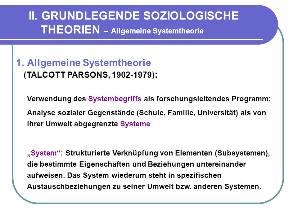 II. GRUNDLEGENDE SOZIOLOGISCHE THEORIEN – Allgemeine Systemtheorie 1.Allgemeine Systemtheorie (TALCOTT PARSONS, 1902-1979) : Verwendung des Systembegr