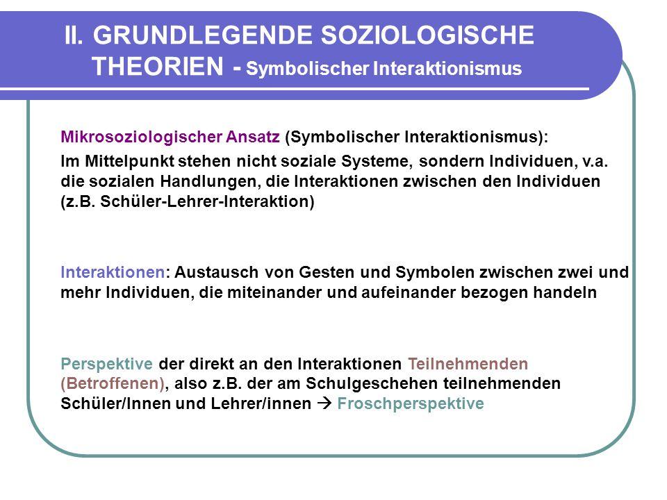 II. GRUNDLEGENDE SOZIOLOGISCHE THEORIEN - Symbolischer Interaktionismus Mikrosoziologischer Ansatz (Symbolischer Interaktionismus): Im Mittelpunkt ste