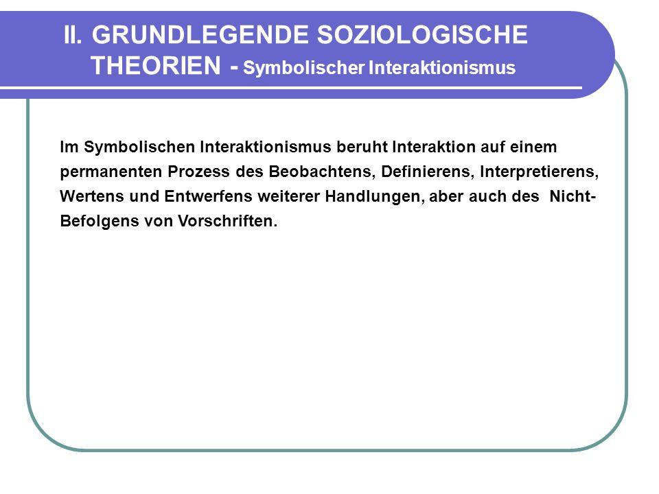 II. GRUNDLEGENDE SOZIOLOGISCHE THEORIEN - Symbolischer Interaktionismus Im Symbolischen Interaktionismus beruht Interaktion auf einem permanenten Proz