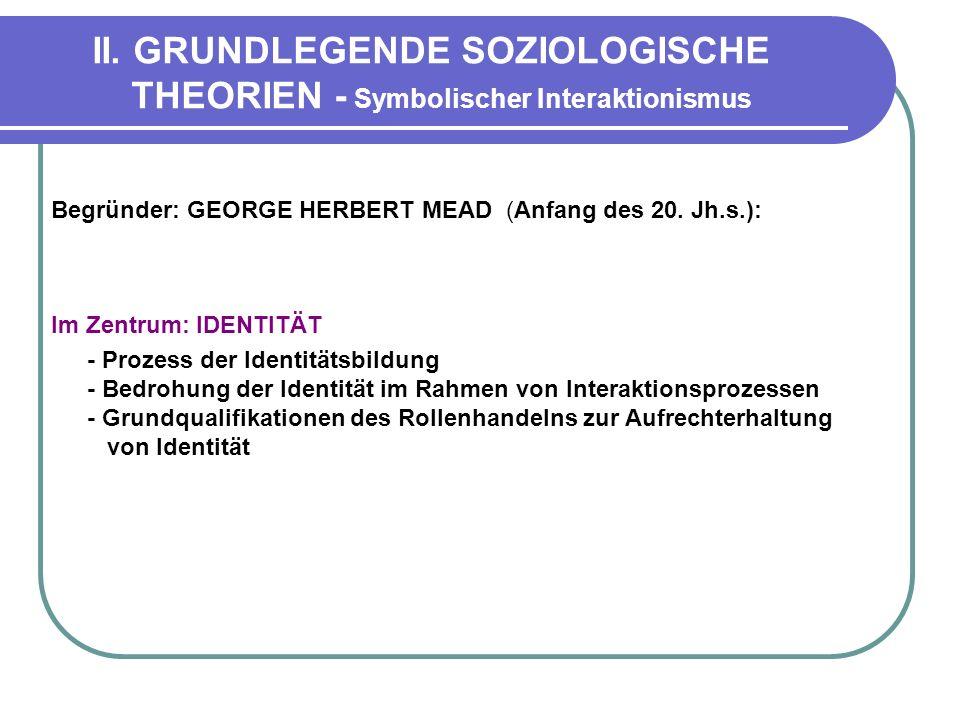 II. GRUNDLEGENDE SOZIOLOGISCHE THEORIEN - Symbolischer Interaktionismus Begründer: GEORGE HERBERT MEAD (Anfang des 20. Jh.s.): Im Zentrum: IDENTITÄT -