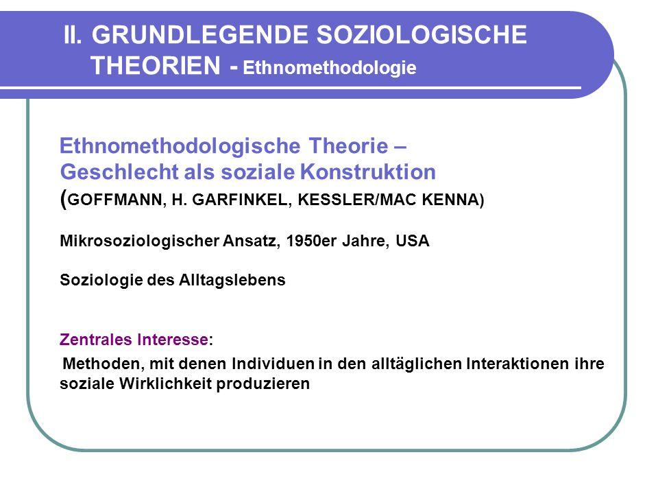 II. GRUNDLEGENDE SOZIOLOGISCHE THEORIEN - Ethnomethodologie Ethnomethodologische Theorie – Geschlecht als soziale Konstruktion ( GOFFMANN, H. GARFINKE