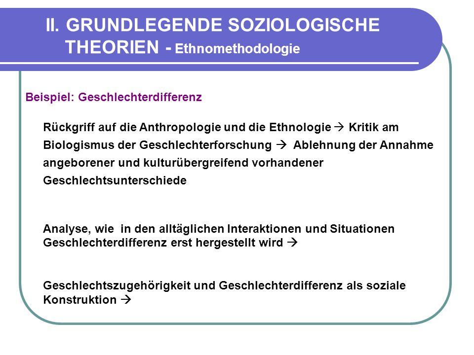 II. GRUNDLEGENDE SOZIOLOGISCHE THEORIEN - Ethnomethodologie Beispiel: Geschlechterdifferenz Rückgriff auf die Anthropologie und die Ethnologie Kritik