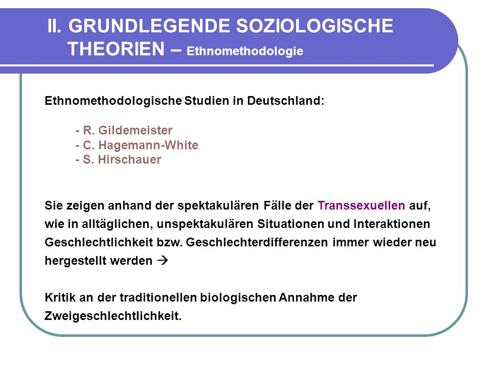 II. GRUNDLEGENDE SOZIOLOGISCHE THEORIEN – Ethnomethodologie Ethnomethodologische Studien in Deutschland: - R. Gildemeister - C. Hagemann-White - S. Hi