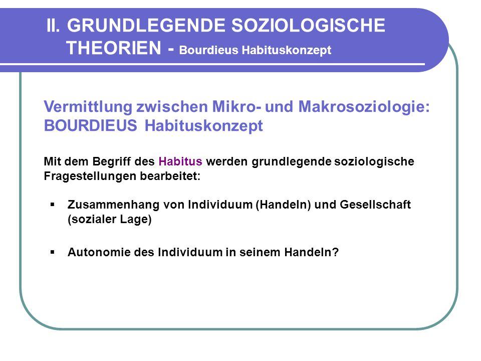 II. GRUNDLEGENDE SOZIOLOGISCHE THEORIEN - Bourdieus Habituskonzept Vermittlung zwischen Mikro- und Makrosoziologie: BOURDIEUS Habituskonzept Mit dem B