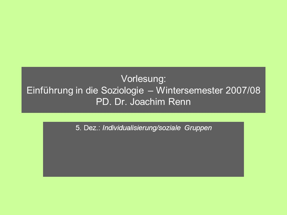 Vorlesung: Einführung in die Soziologie – Wintersemester 2007/08 PD. Dr. Joachim Renn 5. Dez.: Individualisierung/soziale Gruppen