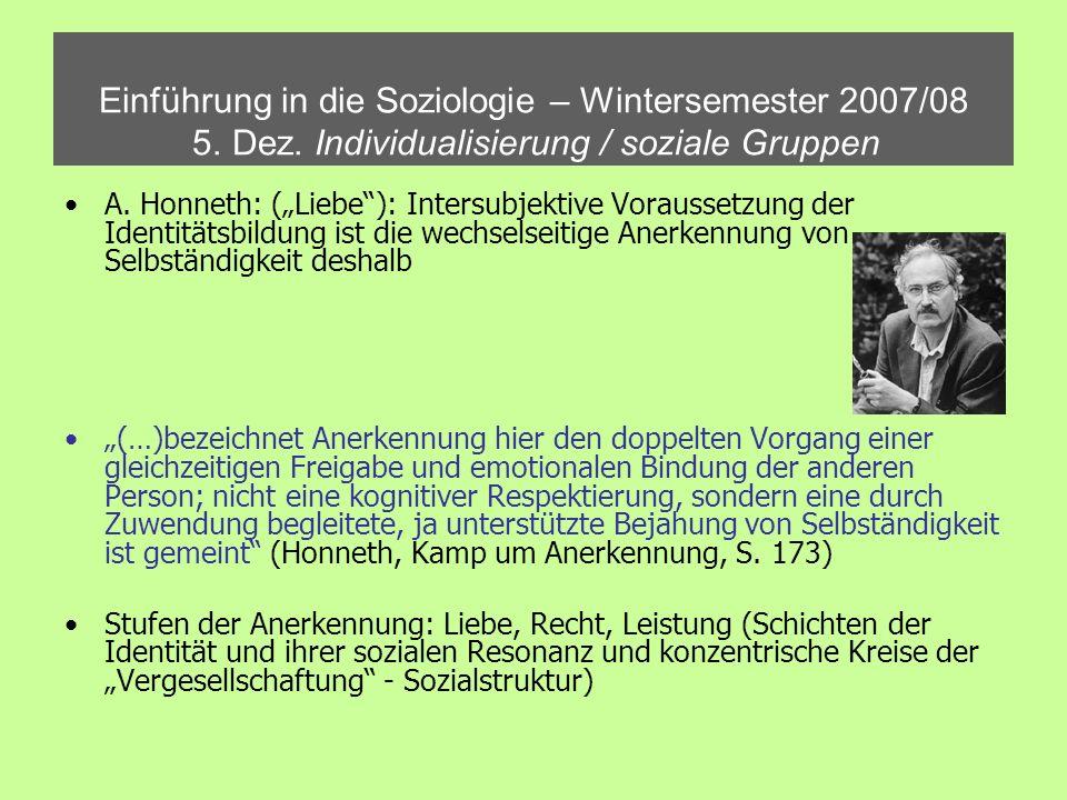 Einführung in die Soziologie – Wintersemester 2007/08 5. Dez. Individualisierung / soziale Gruppen A. Honneth: (Liebe): Intersubjektive Voraussetzung