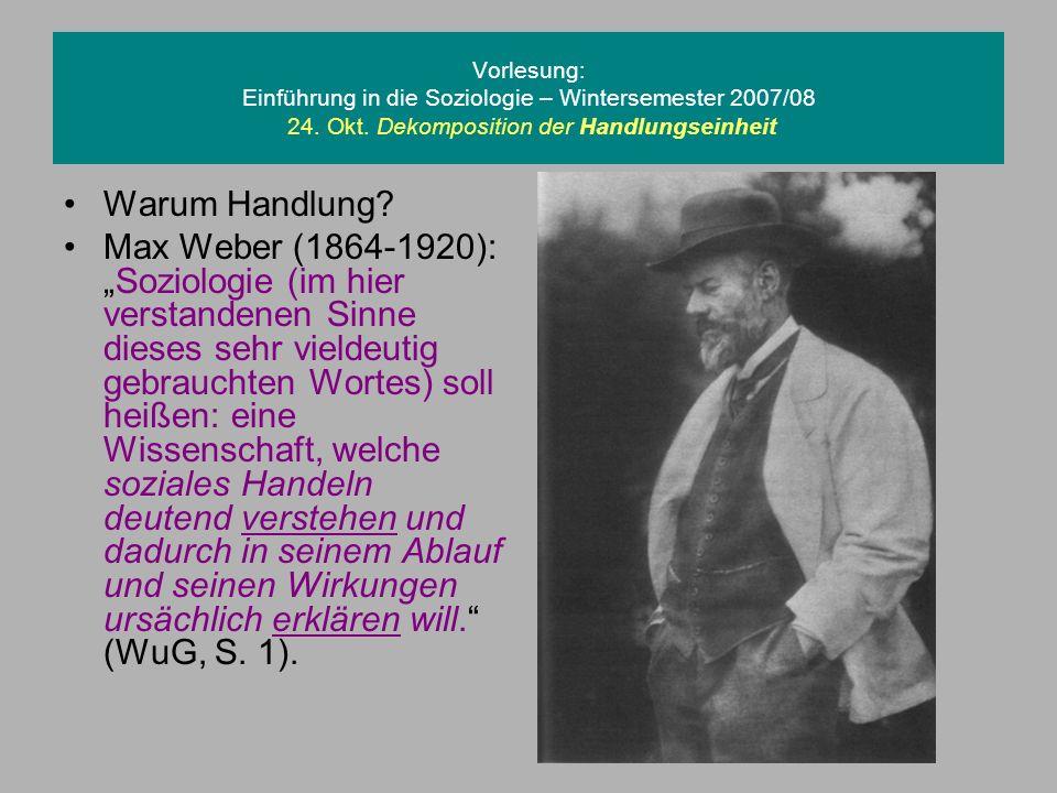 Vorlesung: Einführung in die Soziologie – Wintersemester 2007/08 24. Okt. Dekomposition der Handlungseinheit Warum Handlung? Max Weber (1864-1920):Soz
