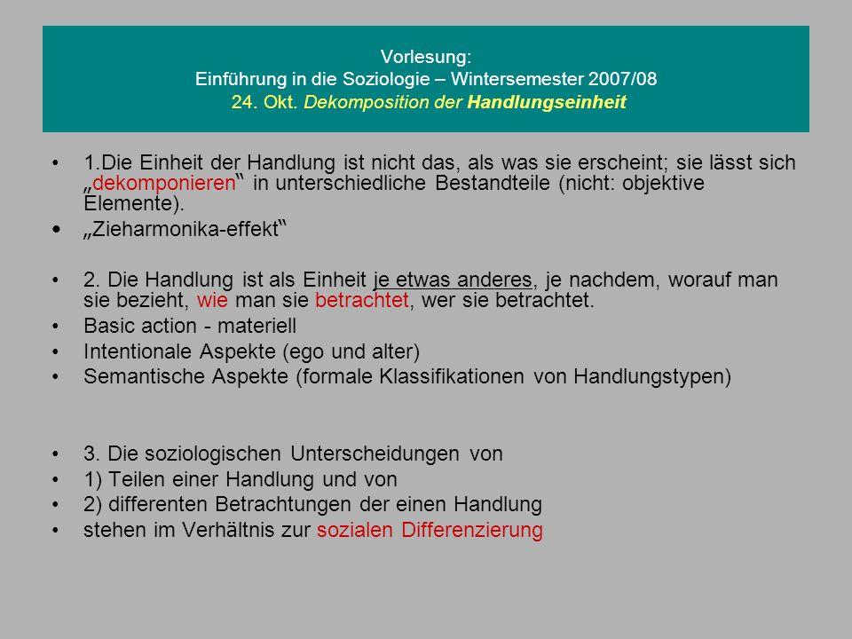 Vorlesung: Einführung in die Soziologie – Wintersemester 2007/08 24. Okt. Dekomposition der Handlungseinheit 1.Die Einheit der Handlung ist nicht das,