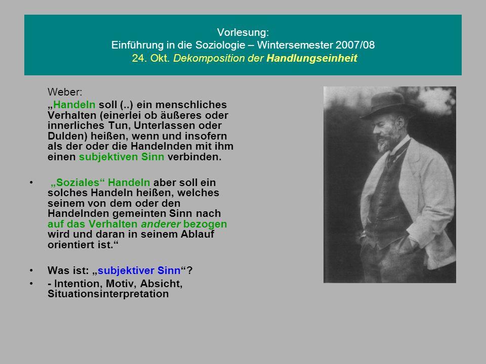Vorlesung: Einführung in die Soziologie – Wintersemester 2007/08 24. Okt. Dekomposition der Handlungseinheit Weber: Handeln soll (..) ein menschliches