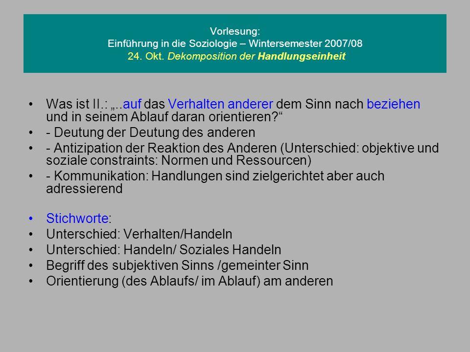 Vorlesung: Einführung in die Soziologie – Wintersemester 2007/08 24. Okt. Dekomposition der Handlungseinheit Was ist II.:..auf das Verhalten anderer d
