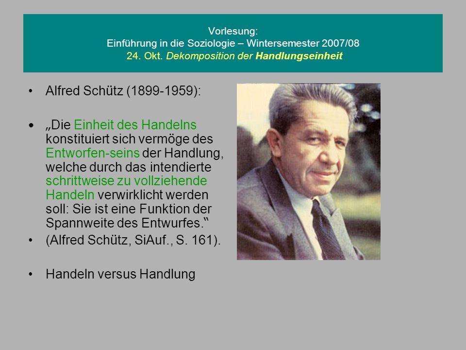 Vorlesung: Einführung in die Soziologie – Wintersemester 2007/08 24. Okt. Dekomposition der Handlungseinheit Alfred Sch ü tz (1899-1959): Die Einheit