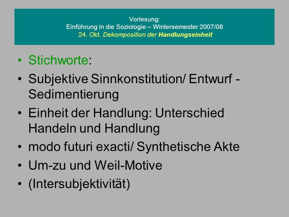 Vorlesung: Einführung in die Soziologie – Wintersemester 2007/08 24. Okt. Dekomposition der Handlungseinheit Stichworte: Subjektive Sinnkonstitution/