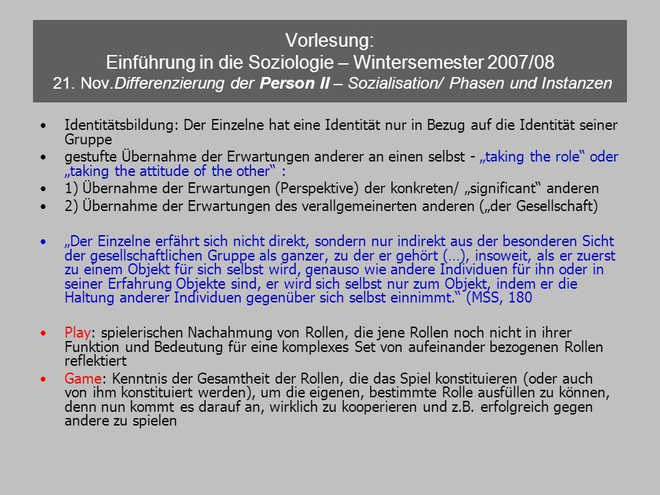 Vorlesung: Einführung in die Soziologie – Wintersemester 2007/08 21. Nov.Differenzierung der Person II – Sozialisation/ Phasen und Instanzen Identität