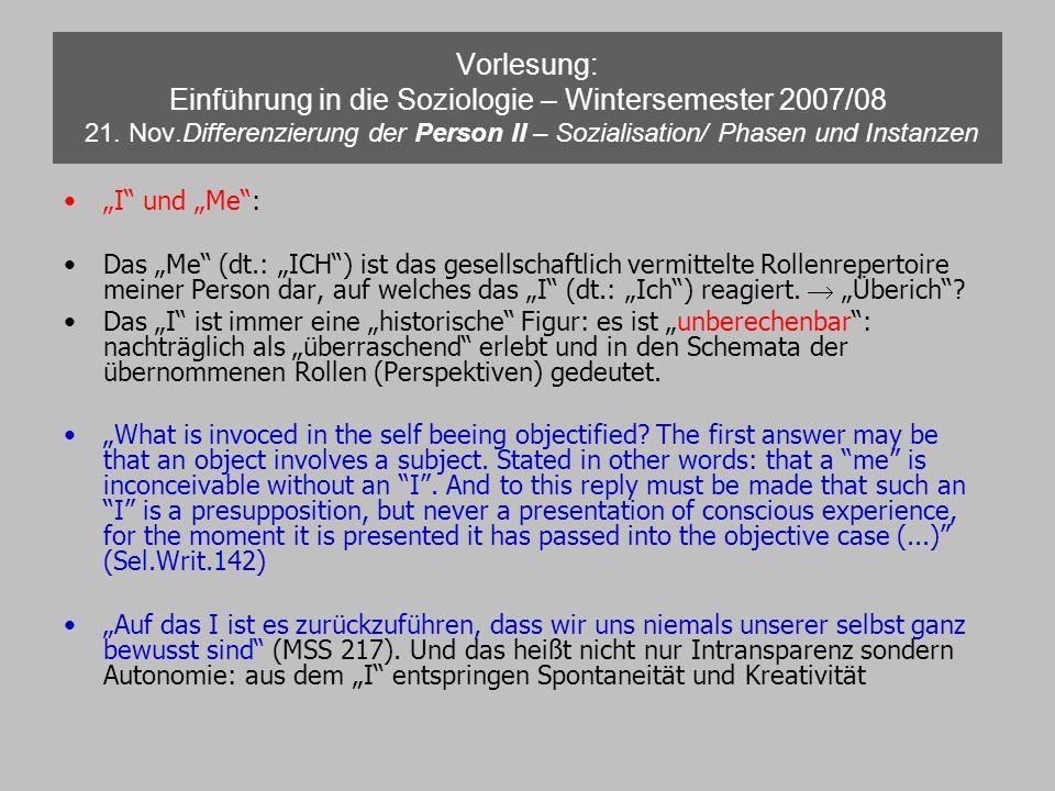 Vorlesung: Einführung in die Soziologie – Wintersemester 2007/08 21. Nov.Differenzierung der Person II – Sozialisation/ Phasen und Instanzen I und Me: