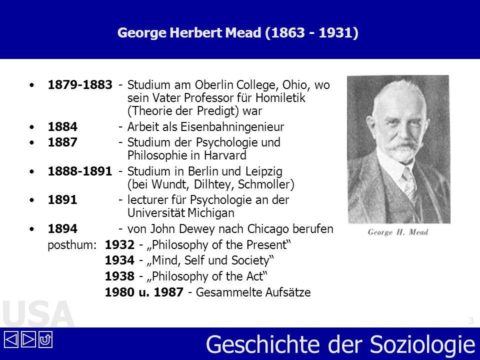 USA Geschichte der Soziologie 3 George Herbert Mead (1863 - 1931) 1879-1883 - Studium am Oberlin College, Ohio, wo sein Vater Professor für Homiletik
