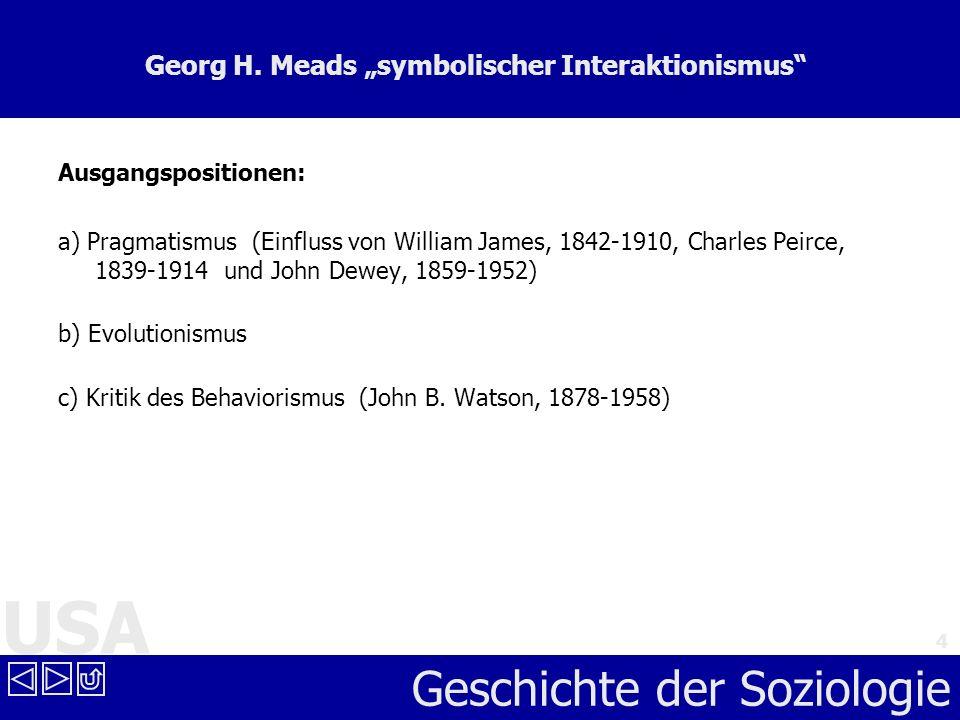 USA Geschichte der Soziologie 4 Georg H. Meads symbolischer Interaktionismus Ausgangspositionen: a) Pragmatismus (Einfluss von William James, 1842-191