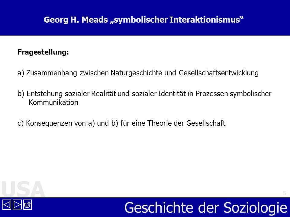 USA Geschichte der Soziologie 5 Georg H. Meads symbolischer Interaktionismus Fragestellung: a) Zusammenhang zwischen Naturgeschichte und Gesellschafts