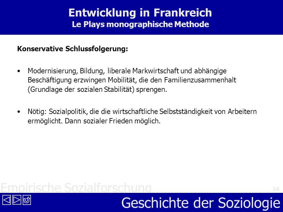 Empirische Sozialforschung Geschichte der Soziologie 16 Entwicklung in Frankreich Le Plays monographische Methode Konservative Schlussfolgerung: Moder