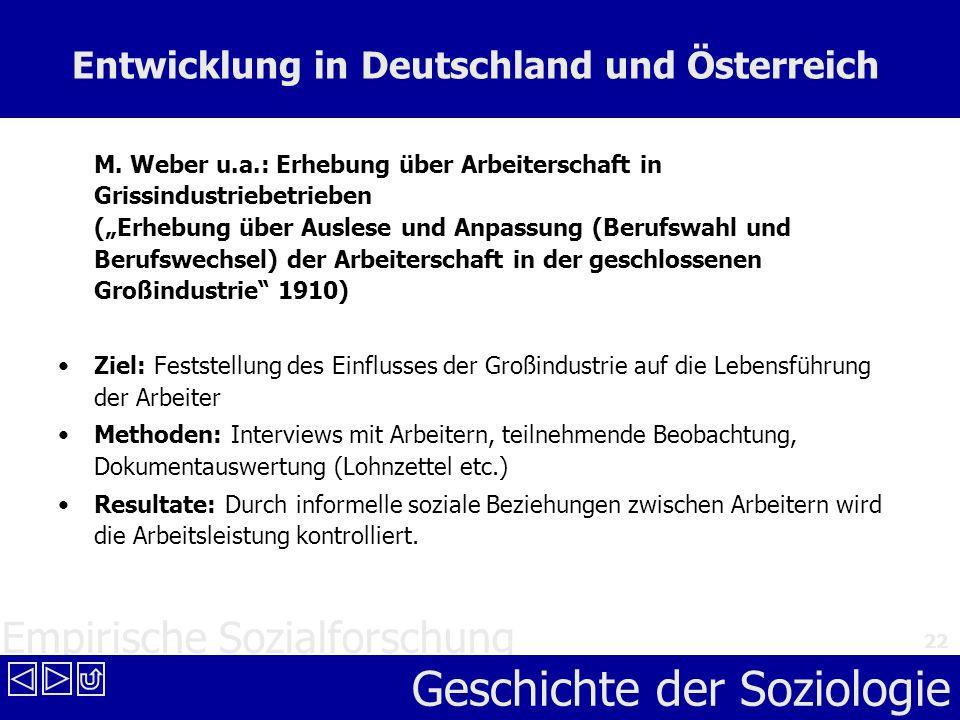 Empirische Sozialforschung Geschichte der Soziologie 22 Entwicklung in Deutschland und Österreich M. Weber u.a.: Erhebung über Arbeiterschaft in Griss