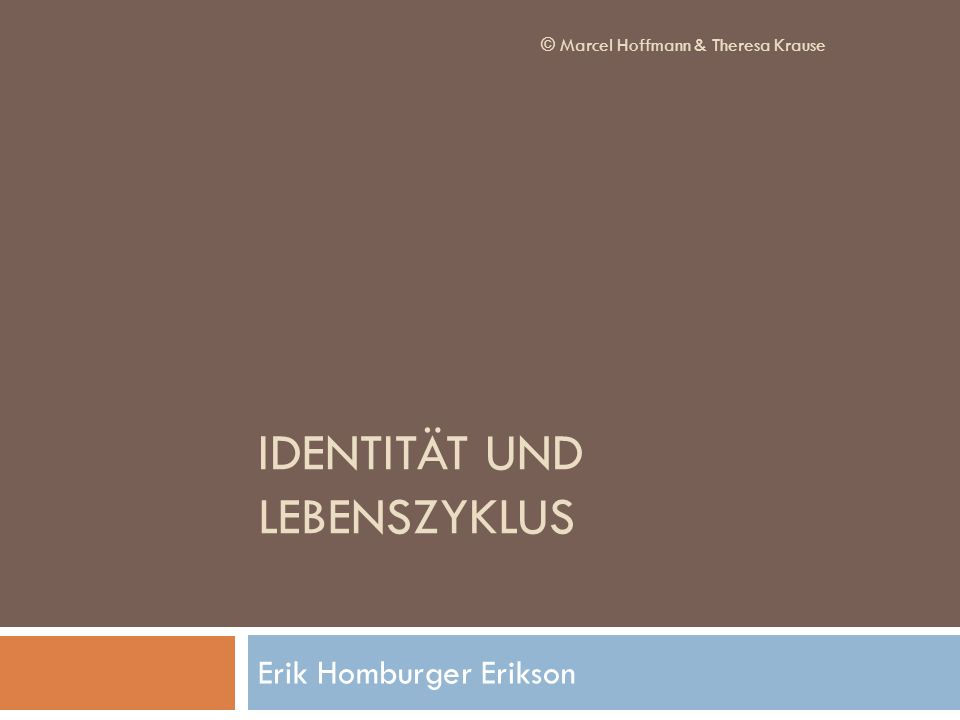 IDENTITÄT UND LEBENSZYKLUS Erik Homburger Erikson © Marcel Hoffmann & Theresa Krause
