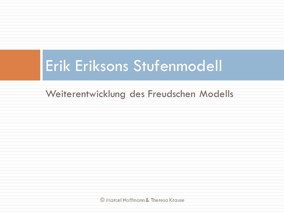 Weiterentwicklung des Freudschen Modells Erik Eriksons Stufenmodell © Marcel Hoffmann & Theresa Krause
