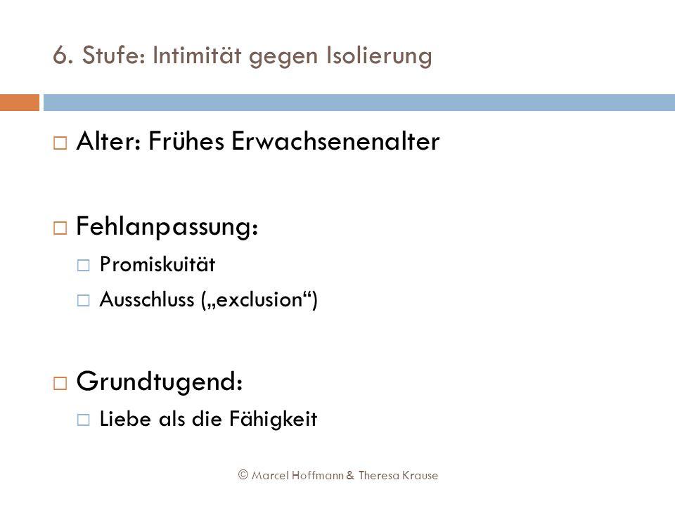 6. Stufe: Intimität gegen Isolierung Alter: Frühes Erwachsenenalter Fehlanpassung: Promiskuität Ausschluss (exclusion) Grundtugend: Liebe als die Fähi