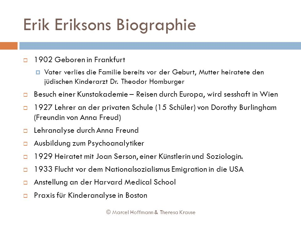 Erik Eriksons Biographie 1902 Geboren in Frankfurt Vater verlies die Familie bereits vor der Geburt, Mutter heiratete den jüdischen Kinderarzt Dr. The