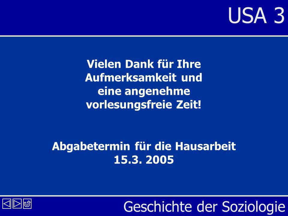 Geschichte der Soziologie USA 3 Vielen Dank für Ihre Aufmerksamkeit und eine angenehme vorlesungsfreie Zeit! Abgabetermin für die Hausarbeit 15.3. 200