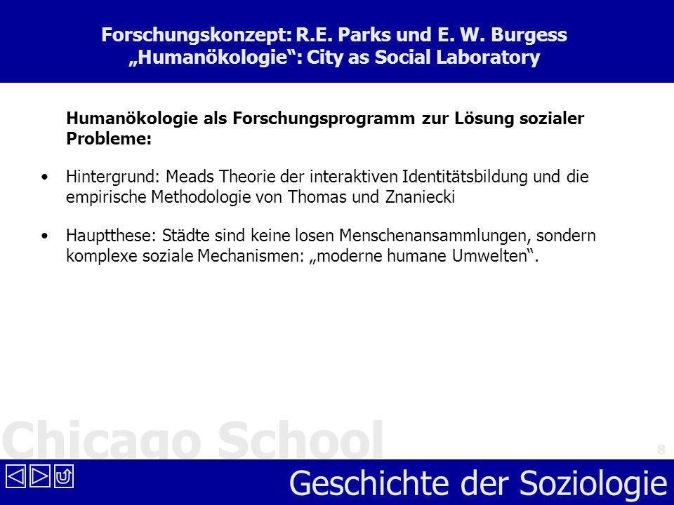 Chicago School Geschichte der Soziologie 8 Forschungskonzept: R.E. Parks und E. W. Burgess Humanökologie: City as Social Laboratory Humanökologie als