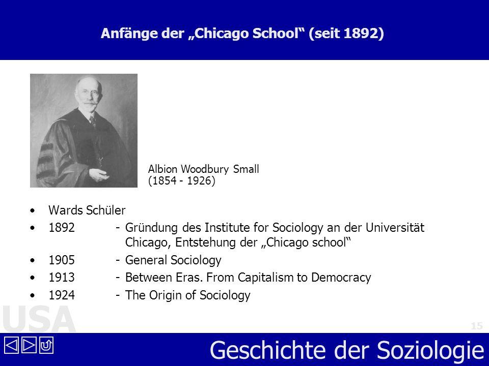 USA Geschichte der Soziologie 15 Anfänge der Chicago School (seit 1892) Wards Schüler 1892 - Gründung des Institute for Sociology an der Universität C