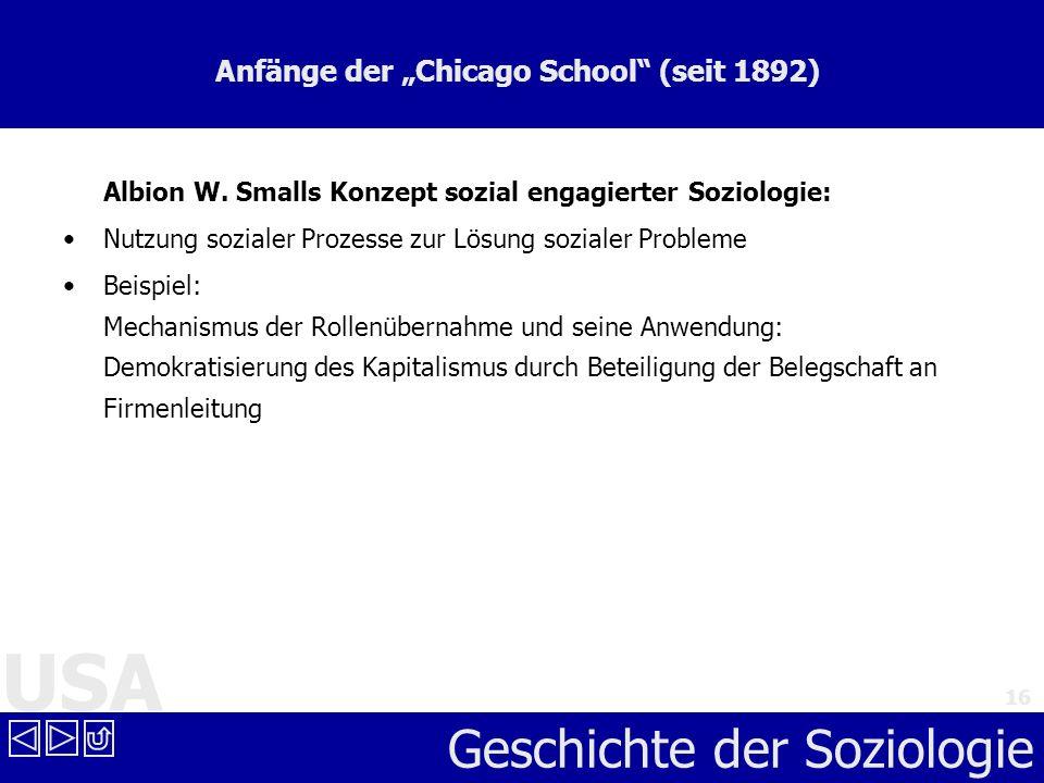 USA Geschichte der Soziologie 16 Anfänge der Chicago School (seit 1892) Albion W. Smalls Konzept sozial engagierter Soziologie: Nutzung sozialer Proze