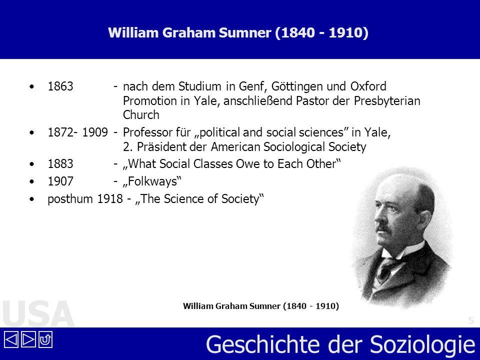 USA Geschichte der Soziologie 5 William Graham Sumner (1840 - 1910) 1863 - nach dem Studium in Genf, Göttingen und Oxford Promotion in Yale, anschließ